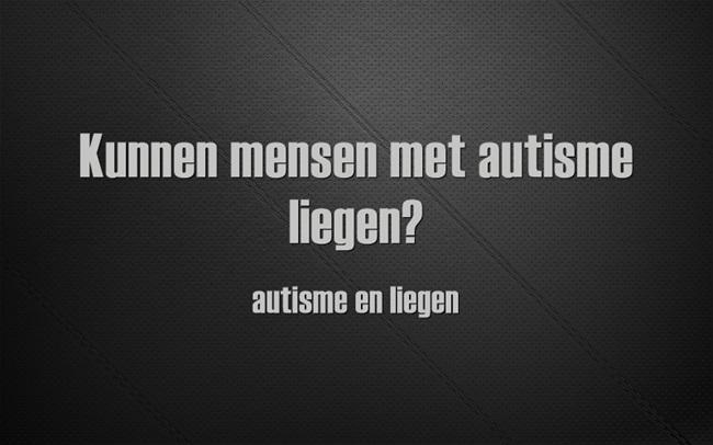 Verrassend Kunnen mensen met autisme liegen … autisme en liegen   Tistje OX-87