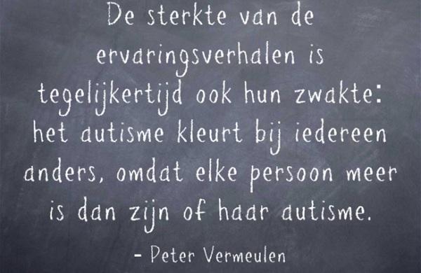 'De sterkte van ervaringsverhalen is tegelijkertijd ook hun zwakte: het autisme kleurt bij iedereen anders, omdat elke persoon meer is dan zijn of haar autisme' (Peter Vermeulen)
