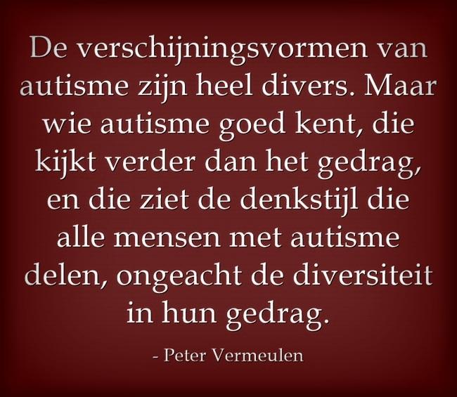 """""""De verschijningsvormen van autisme zijn heel divers. Maar wie autisme goed kent, die kijkt verder dan het gedrag en die ziet de denkstijl die alle mensen met autisme delen, ongeacht de diversiteit in hun gedrag' (Peter Vermeulen, Autisme Centraal)"""