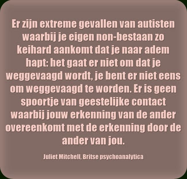 Er zijn extreme gevallen van autisten waarbij je eigen non-bestaan zo keihard aankomt dat je naar adem hapt: het gaat er niet om dat je weggevaagd wordt, je bent er niet eens om weggevaagd te worden. Er is geen spoortje van geestelijke contact waarbij jouw erkenning van de ander overeenkomt met de erkenning door de ander van jou.