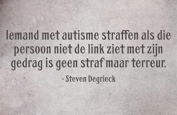"""""""Iemand met autisme straffen als die persoon niet de link ziet met zijn gedrag is geen straf maar terreur"""" (Steven Degrieck)"""