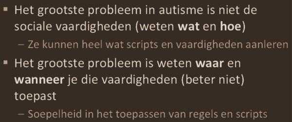 """""""Het grootste probleem in autisme is niet de sociale vaardigheden (weten wat en hoe). Ze kunne heel wat scripts en vaardigheden aanleren. Het grootste probleem is weten waar en wanneer je die vaardigheden (beter niet) toepast. Soepelheid in het toepassen van regels en scripts."""" (Peter Vermeulen)"""