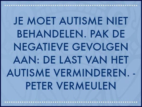 Je moet autisme niet behandelen. Pak de negatieve gevolgen aan: de last van het autisme verminderen.- Peter Vermeulen in het Radio 1-programma #weetikveel met Koen Fille